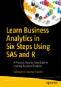 Learn Business Analytics in Six Steps Using SAS and R - A Practical, Step-by-Step Guide to Learning Business Analytics