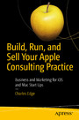 Build, Run, and Sell Your Apple Consulting Practice - Business and Marketing for iOS and Mac Start Ups
