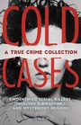 Cold Cases: A True Crime Collection - Unidentified Serial Killers, Unsolved Kidnappings, and Mysterious Murders (Including the Zodiac Killer, Natalee Holloway's Disappearance, the Golden State Killer and More)